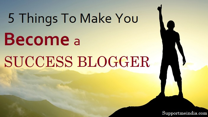 5 thing who make you success blogger